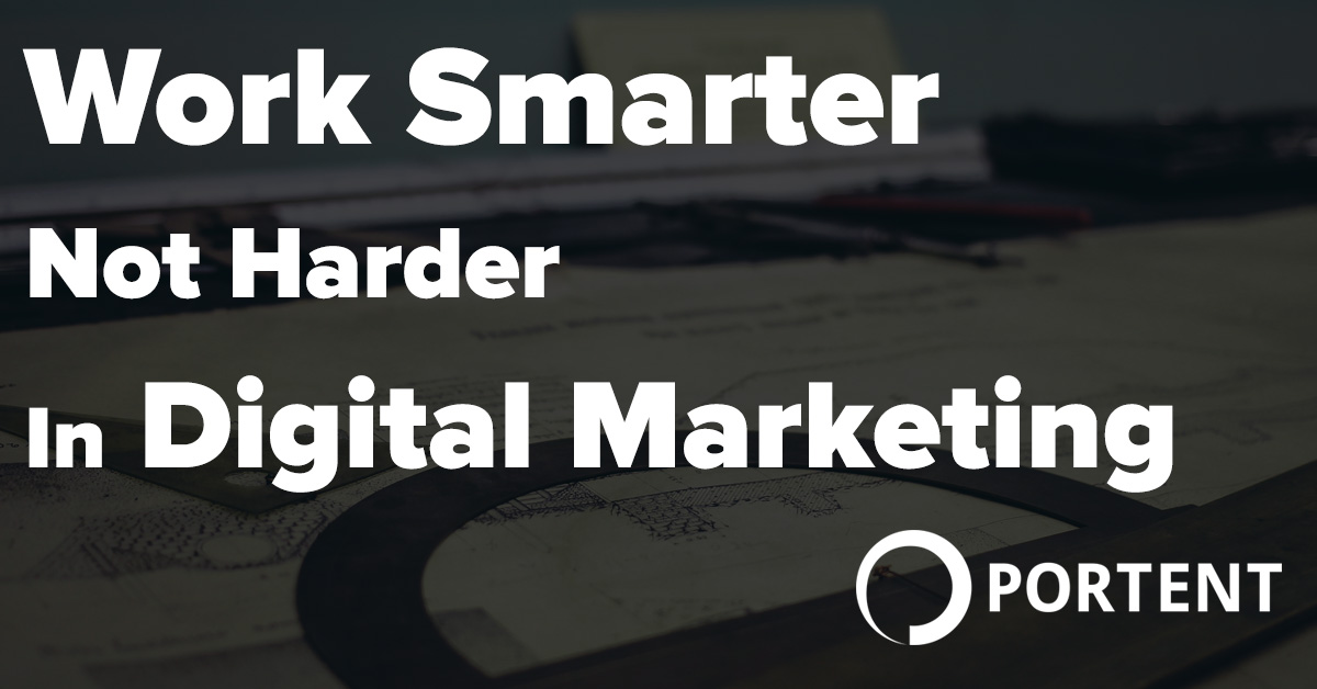 work smarter not harder in digital marketing portent