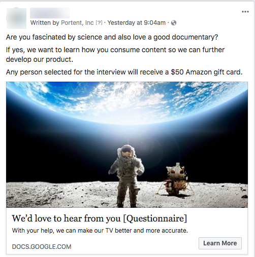 If you can't find enough people through organic social, try putting a small ad spend behind your posts to boost their reach. On Facebook, you can use both demographic and psychographic targeting to find people who fit the criteria for your study. For a recent site launch project, I needed to find people between the ages of 26-65 who watched documentaries on at least a monthly basis. We segmented the ads into 4 different sets based on interest (science, history, general documentaries), so we could tailor our questions to each group. Then we ran the ads for seven days with a $150-$200 budget to reach our target number of participants.